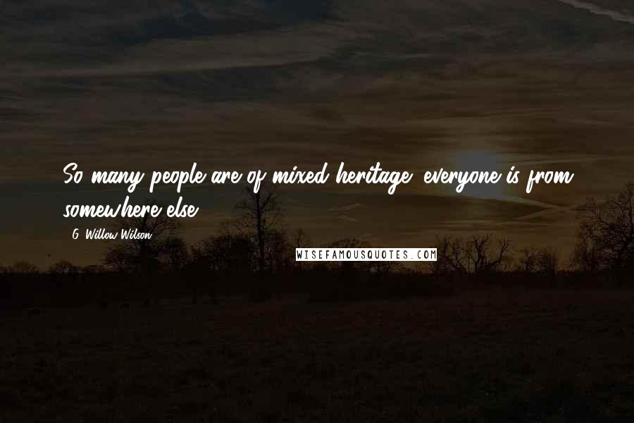 G. Willow Wilson quotes: So many people are of mixed heritage; everyone is from somewhere else.