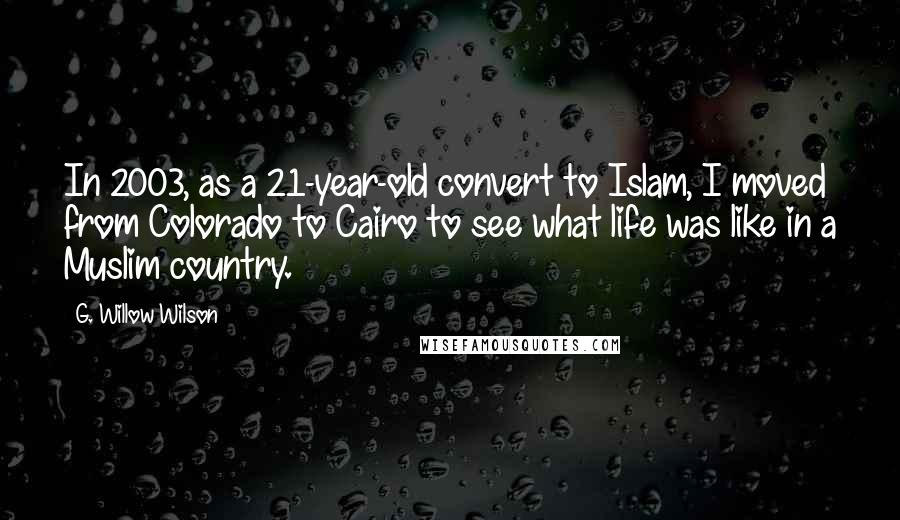G. Willow Wilson quotes: In 2003, as a 21-year-old convert to Islam, I moved from Colorado to Cairo to see what life was like in a Muslim country.