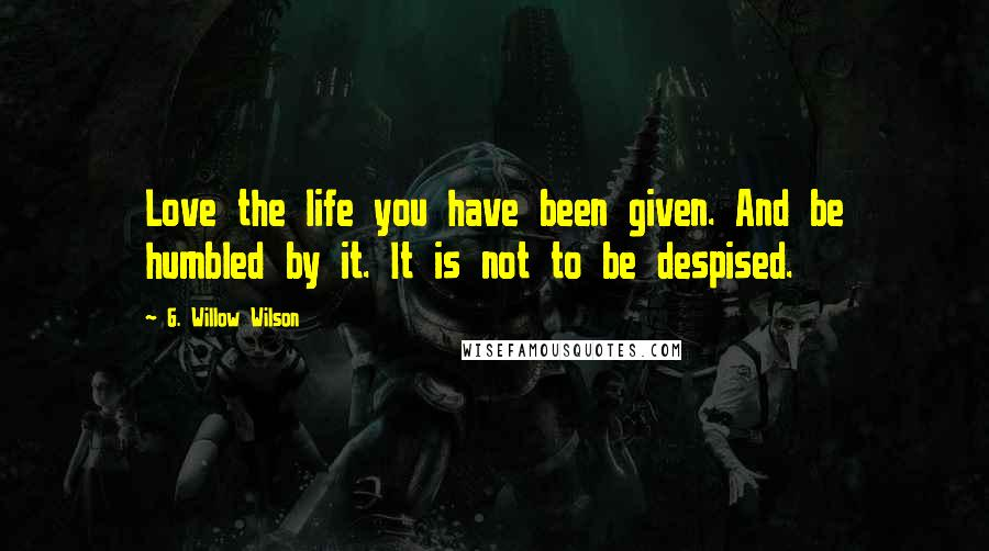 G. Willow Wilson quotes: Love the life you have been given. And be humbled by it. It is not to be despised.