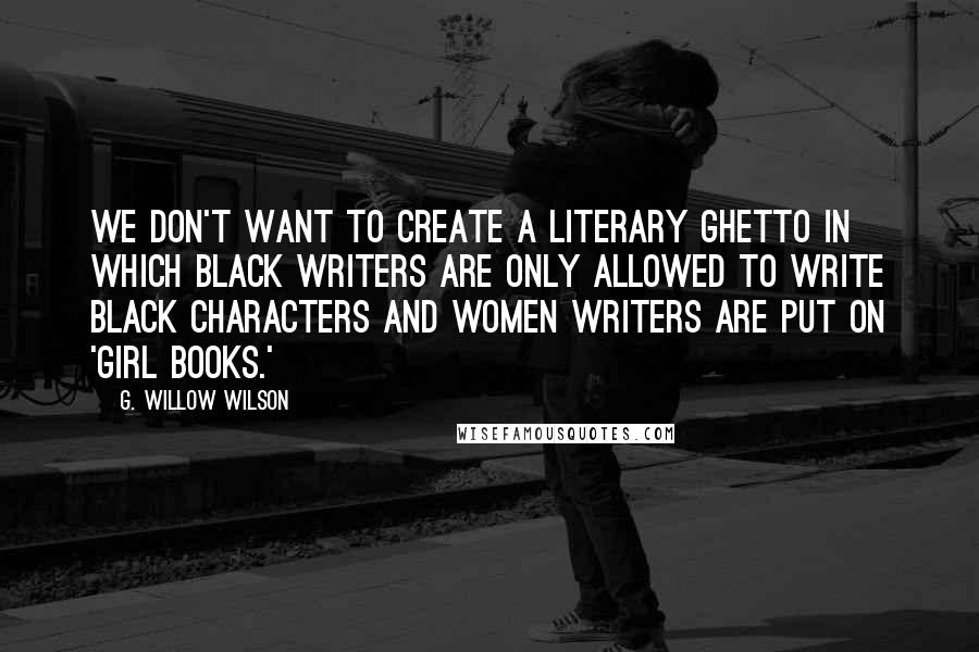 G. Willow Wilson quotes: We don't want to create a literary ghetto in which black writers are only allowed to write black characters and women writers are put on 'girl books.'
