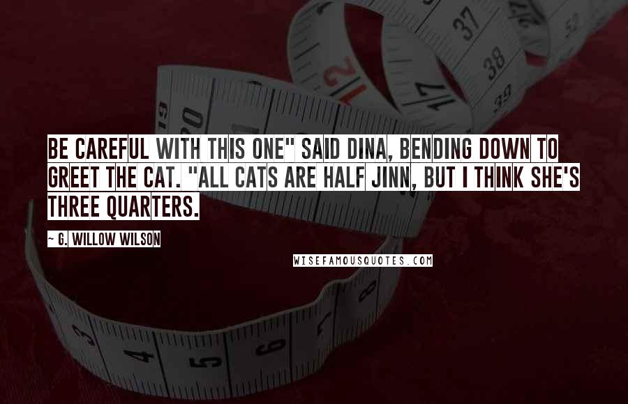 """G. Willow Wilson quotes: Be careful with this one"""" said Dina, bending down to greet the cat. """"All cats are half jinn, but I think she's three quarters."""