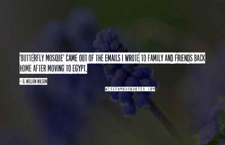 G. Willow Wilson quotes: 'Butterfly Mosque' came out of the emails I wrote to family and friends back home after moving to Egypt.