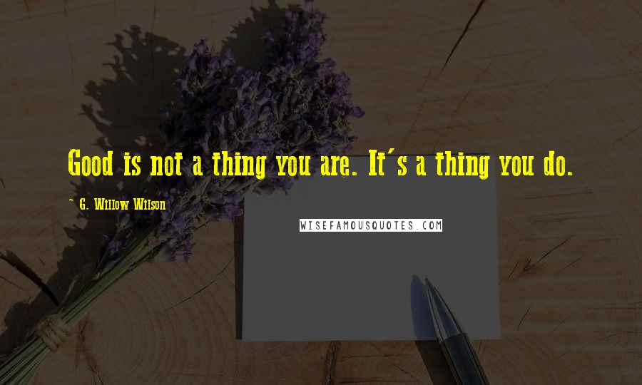 G. Willow Wilson quotes: Good is not a thing you are. It's a thing you do.