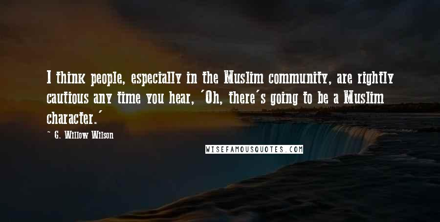 G. Willow Wilson quotes: I think people, especially in the Muslim community, are rightly cautious any time you hear, 'Oh, there's going to be a Muslim character.'
