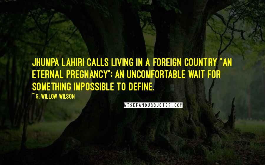 """G. Willow Wilson quotes: Jhumpa Lahiri calls living in a foreign country """"an eternal pregnancy""""; an uncomfortable wait for something impossible to define."""