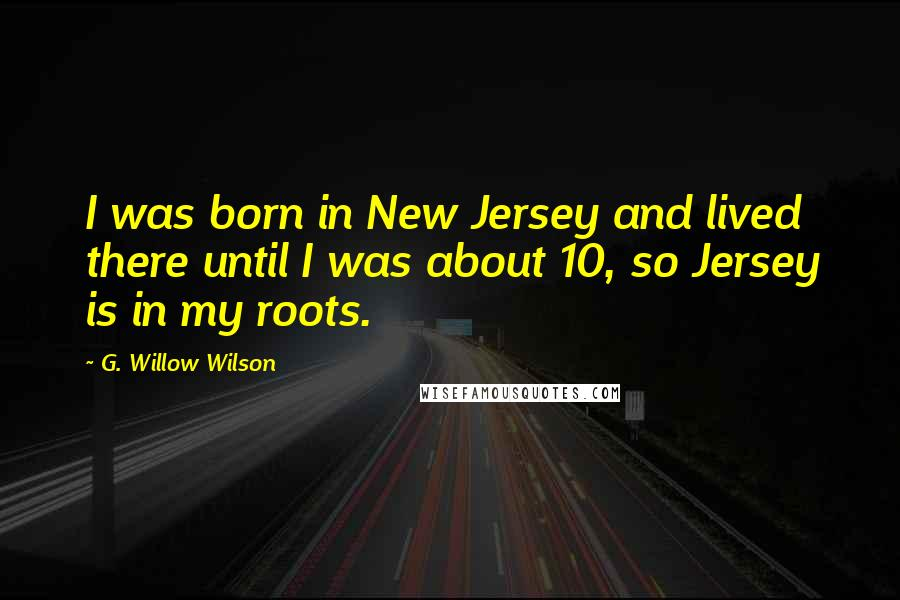 G. Willow Wilson quotes: I was born in New Jersey and lived there until I was about 10, so Jersey is in my roots.