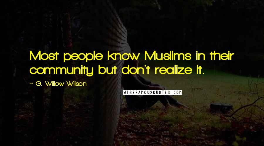 G. Willow Wilson quotes: Most people know Muslims in their community but don't realize it.