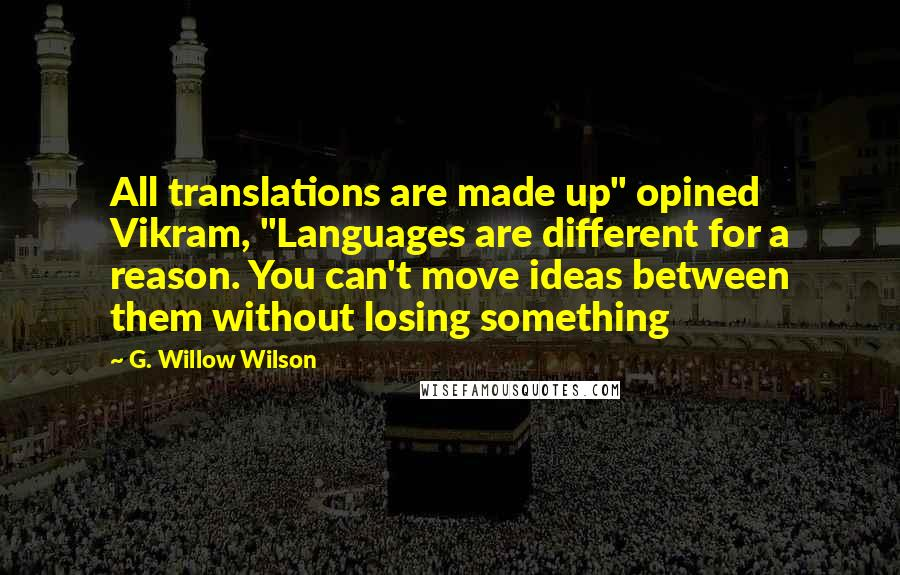 """G. Willow Wilson quotes: All translations are made up"""" opined Vikram, """"Languages are different for a reason. You can't move ideas between them without losing something"""
