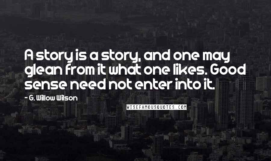 G. Willow Wilson quotes: A story is a story, and one may glean from it what one likes. Good sense need not enter into it.