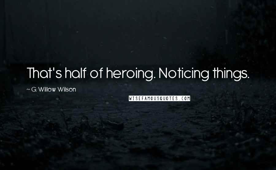 G. Willow Wilson quotes: That's half of heroing. Noticing things.