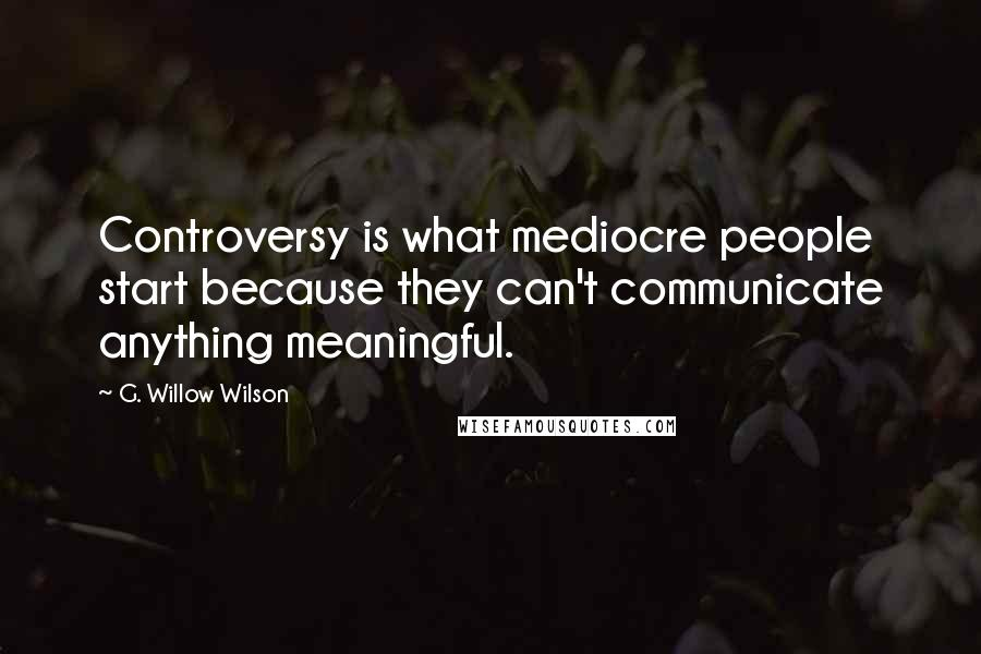 G. Willow Wilson quotes: Controversy is what mediocre people start because they can't communicate anything meaningful.