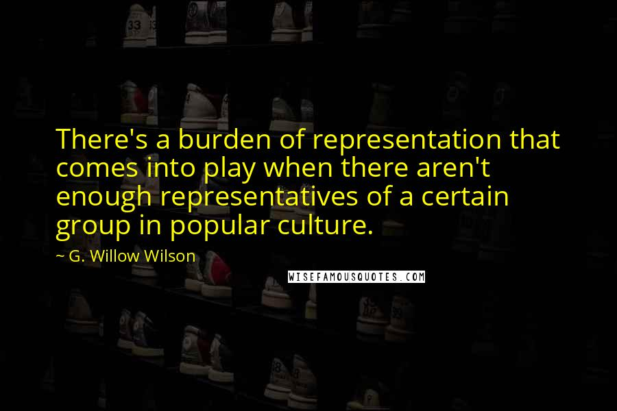 G. Willow Wilson quotes: There's a burden of representation that comes into play when there aren't enough representatives of a certain group in popular culture.