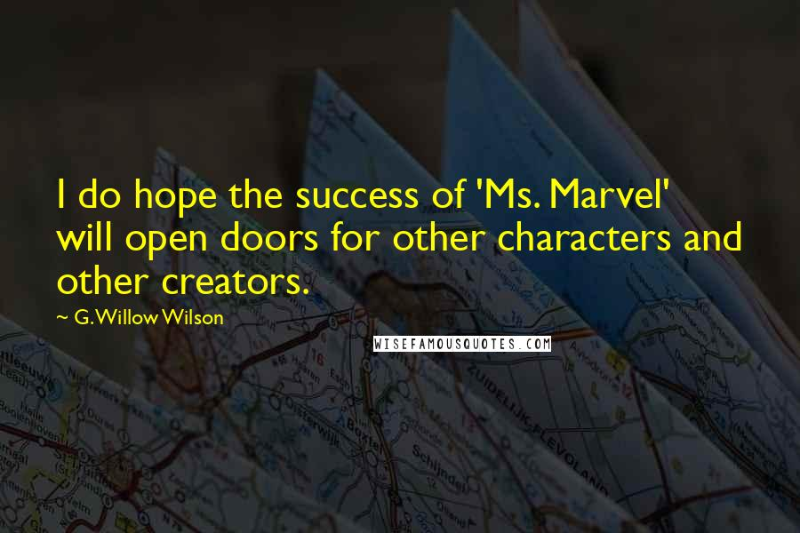 G. Willow Wilson quotes: I do hope the success of 'Ms. Marvel' will open doors for other characters and other creators.