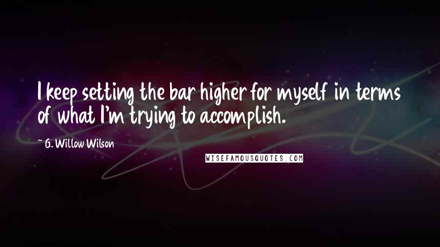 G. Willow Wilson quotes: I keep setting the bar higher for myself in terms of what I'm trying to accomplish.