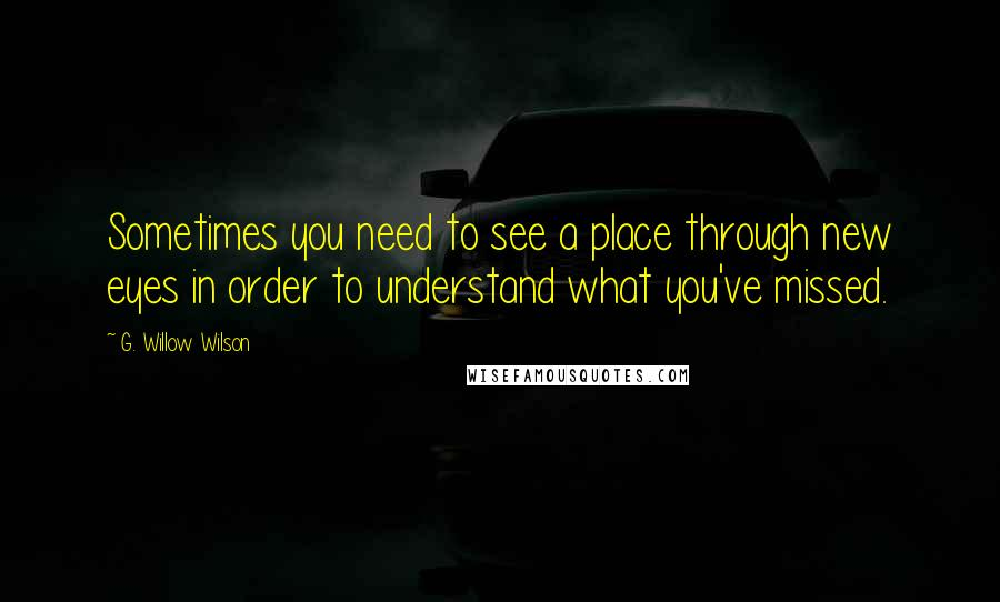 G. Willow Wilson quotes: Sometimes you need to see a place through new eyes in order to understand what you've missed.