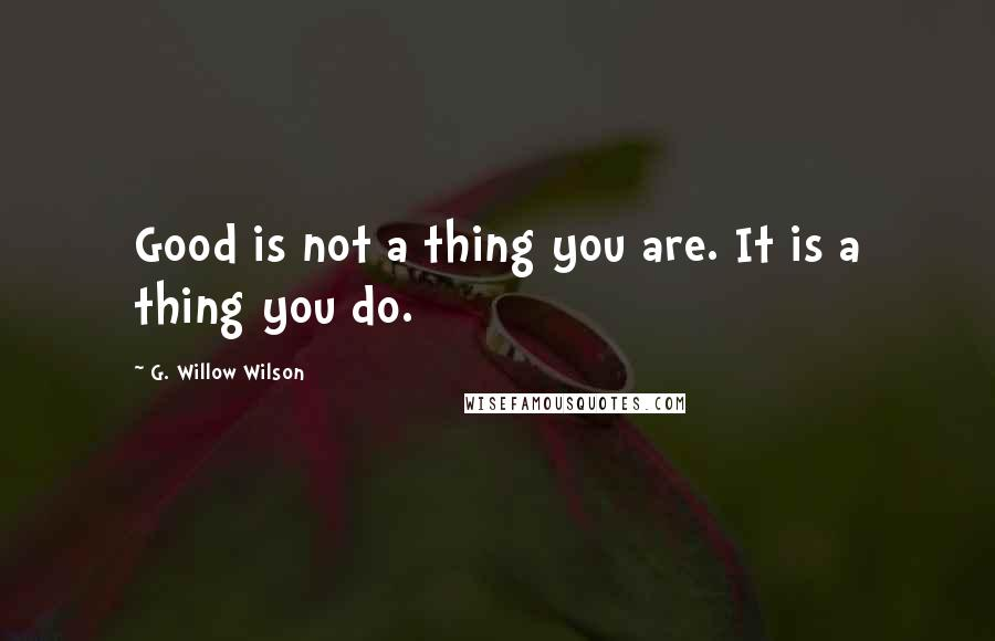 G. Willow Wilson quotes: Good is not a thing you are. It is a thing you do.