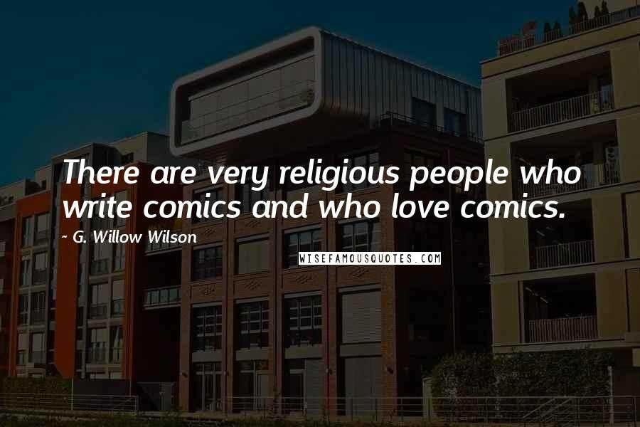 G. Willow Wilson quotes: There are very religious people who write comics and who love comics.