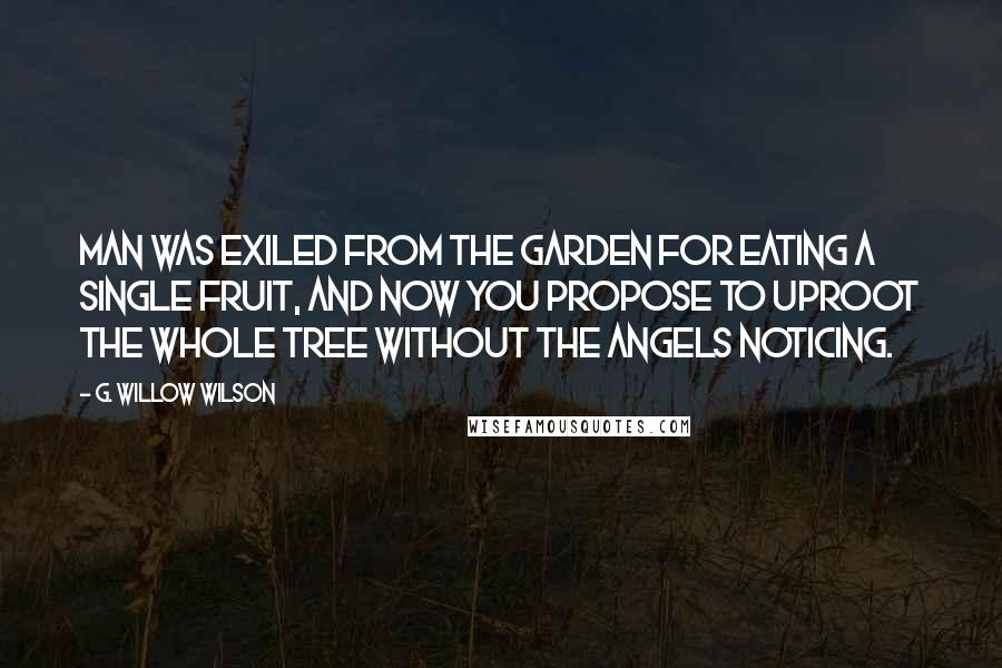 G. Willow Wilson quotes: Man was exiled from the Garden for eating a single fruit, and now you propose to uproot the whole tree without the angels noticing.