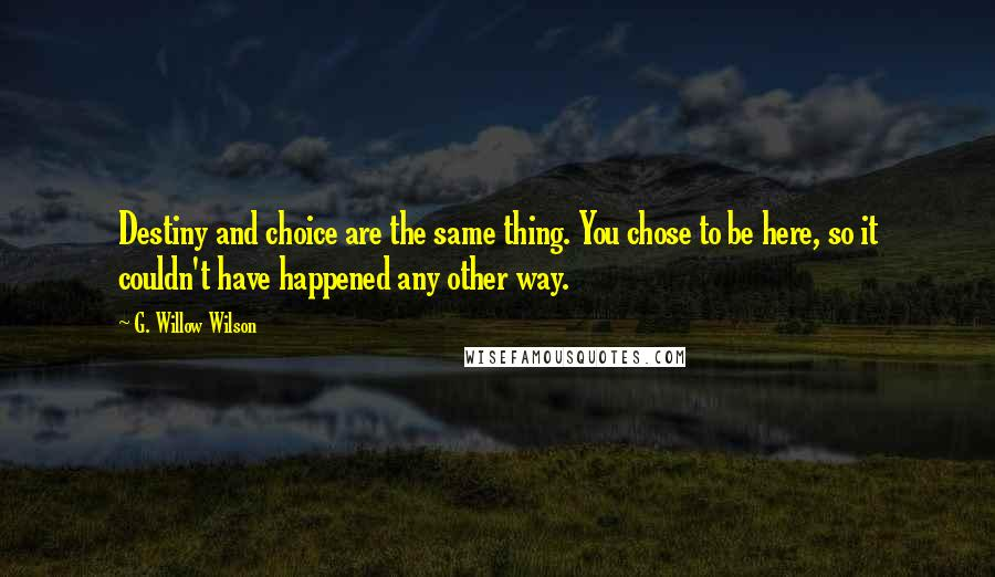 G. Willow Wilson quotes: Destiny and choice are the same thing. You chose to be here, so it couldn't have happened any other way.