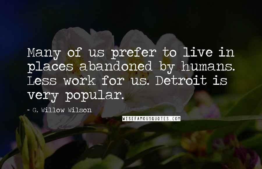 G. Willow Wilson quotes: Many of us prefer to live in places abandoned by humans. Less work for us. Detroit is very popular.