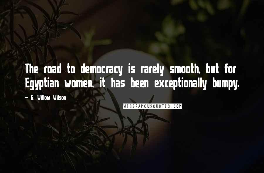 G. Willow Wilson quotes: The road to democracy is rarely smooth, but for Egyptian women, it has been exceptionally bumpy.