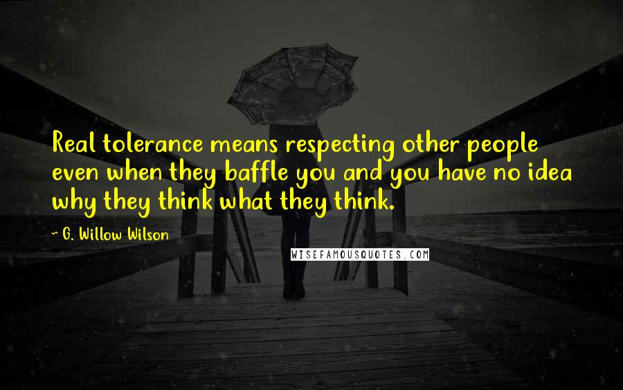 G. Willow Wilson quotes: Real tolerance means respecting other people even when they baffle you and you have no idea why they think what they think.