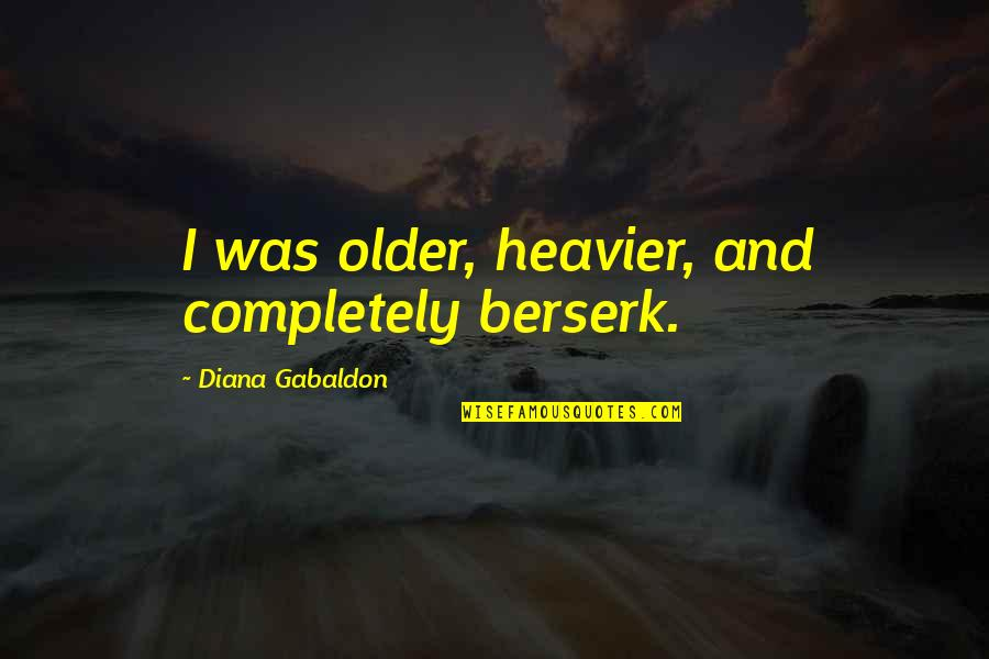 Gabaldon Quotes By Diana Gabaldon: I was older, heavier, and completely berserk.