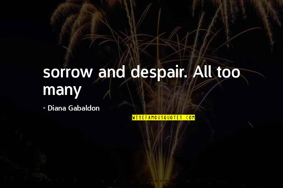 Gabaldon Quotes By Diana Gabaldon: sorrow and despair. All too many