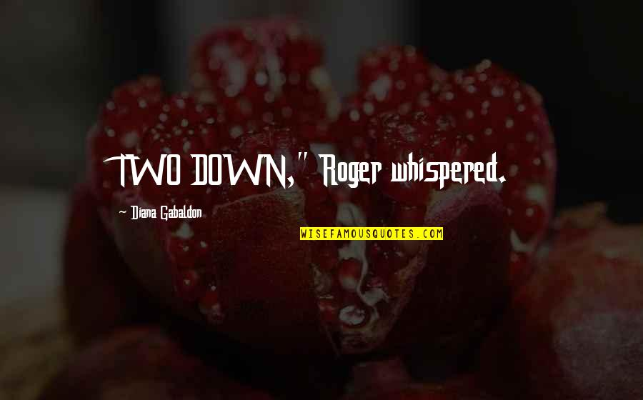 "Gabaldon Quotes By Diana Gabaldon: TWO DOWN,"" Roger whispered."