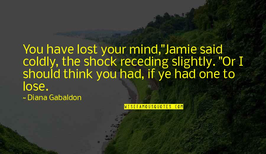 "Gabaldon Quotes By Diana Gabaldon: You have lost your mind,""Jamie said coldly, the"