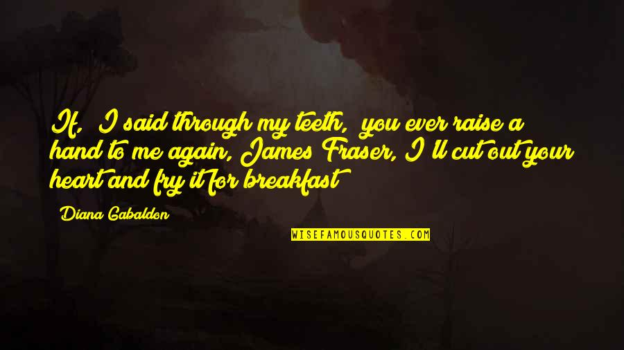 "Gabaldon Quotes By Diana Gabaldon: If,"" I said through my teeth, ""you ever"