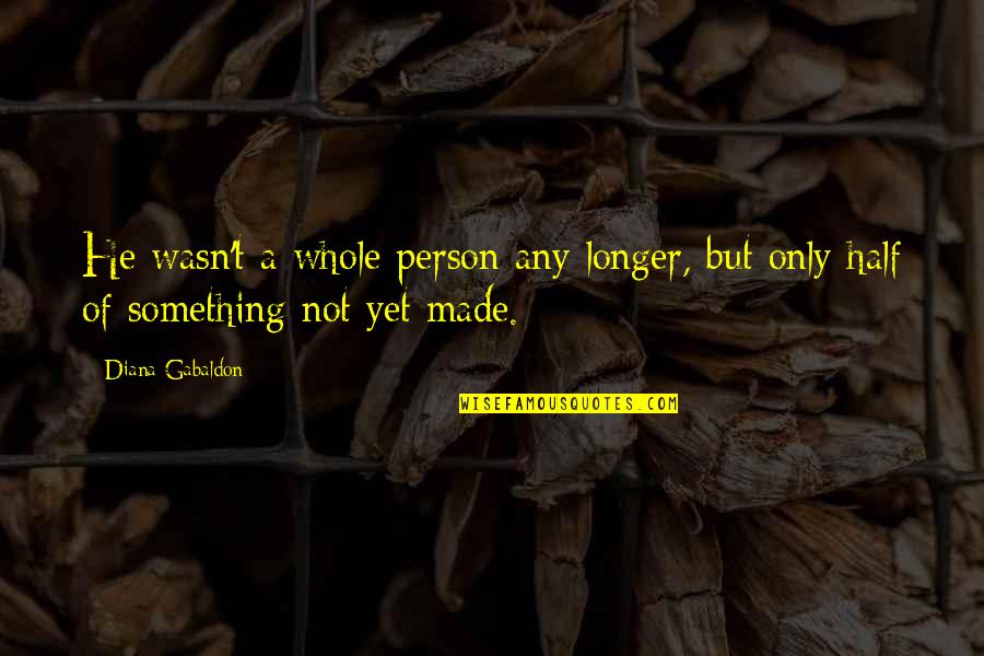 Gabaldon Quotes By Diana Gabaldon: He wasn't a whole person any longer, but