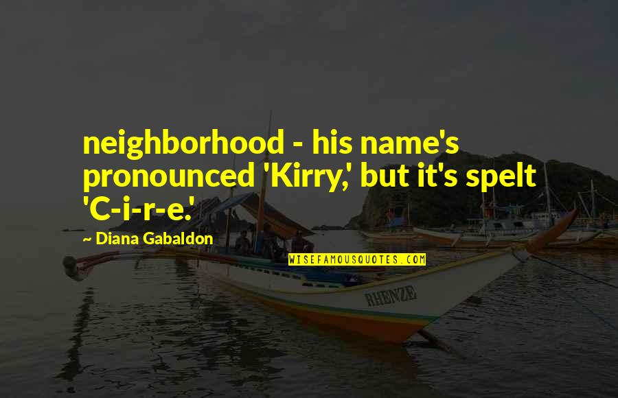 Gabaldon Quotes By Diana Gabaldon: neighborhood - his name's pronounced 'Kirry,' but it's