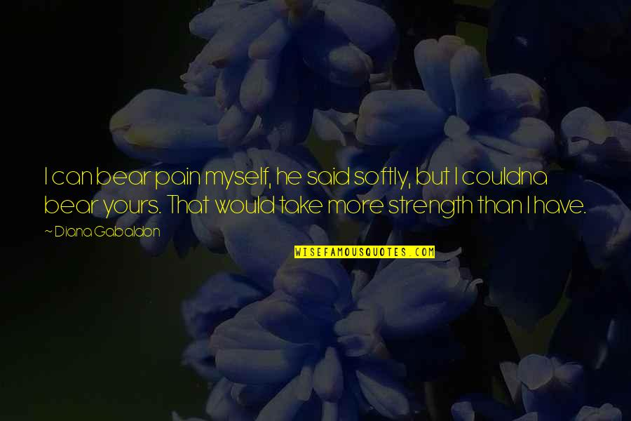 Gabaldon Quotes By Diana Gabaldon: I can bear pain myself, he said softly,