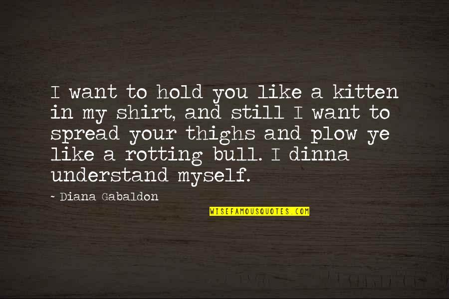 Gabaldon Quotes By Diana Gabaldon: I want to hold you like a kitten