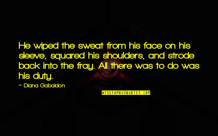 Gabaldon Quotes By Diana Gabaldon: He wiped the sweat from his face on