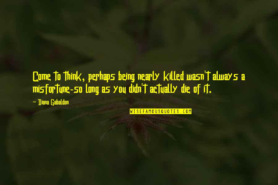 Gabaldon Quotes By Diana Gabaldon: Come to think, perhaps being nearly killed wasn't
