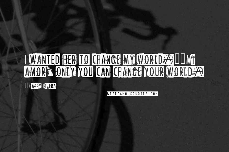 "Gabby Rivera quotes: I wanted her to change my world.""""Mi amor, only you can change your world."