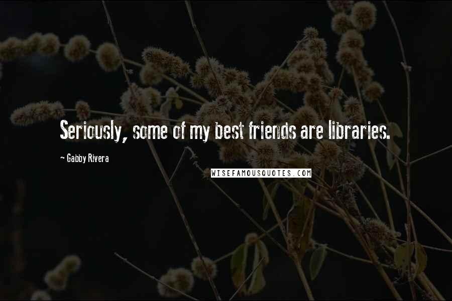 Gabby Rivera quotes: Seriously, some of my best friends are libraries.