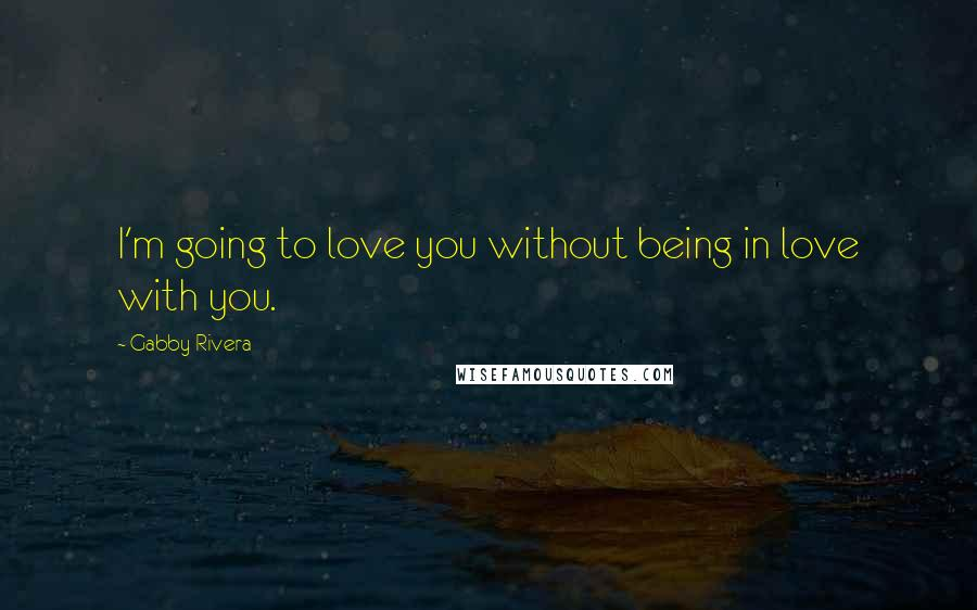 Gabby Rivera quotes: I'm going to love you without being in love with you.