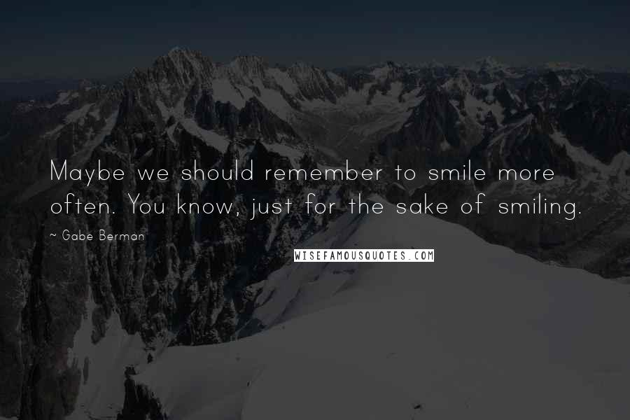 Gabe Berman quotes: Maybe we should remember to smile more often. You know, just for the sake of smiling.