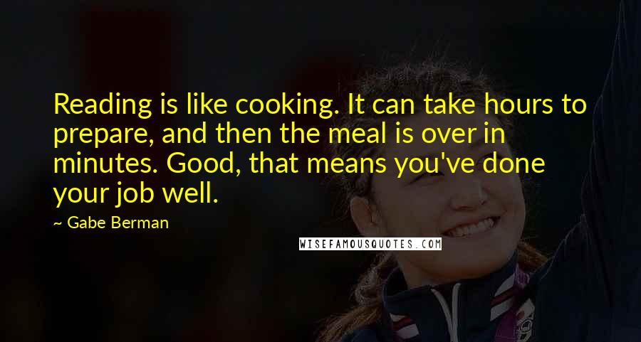 Gabe Berman quotes: Reading is like cooking. It can take hours to prepare, and then the meal is over in minutes. Good, that means you've done your job well.