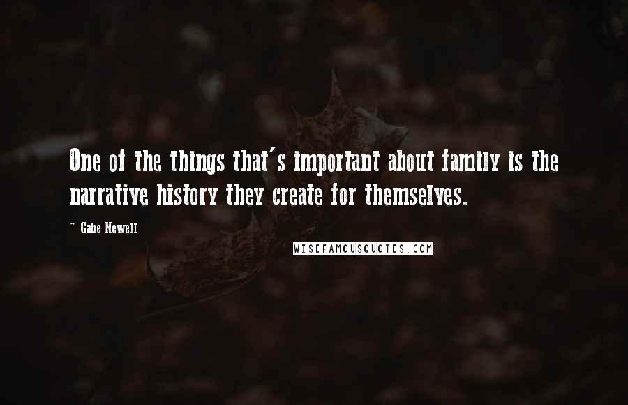 Gabe Newell quotes: One of the things that's important about family is the narrative history they create for themselves.