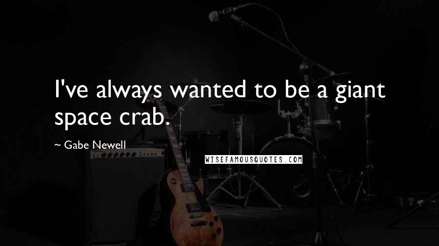 Gabe Newell quotes: I've always wanted to be a giant space crab.