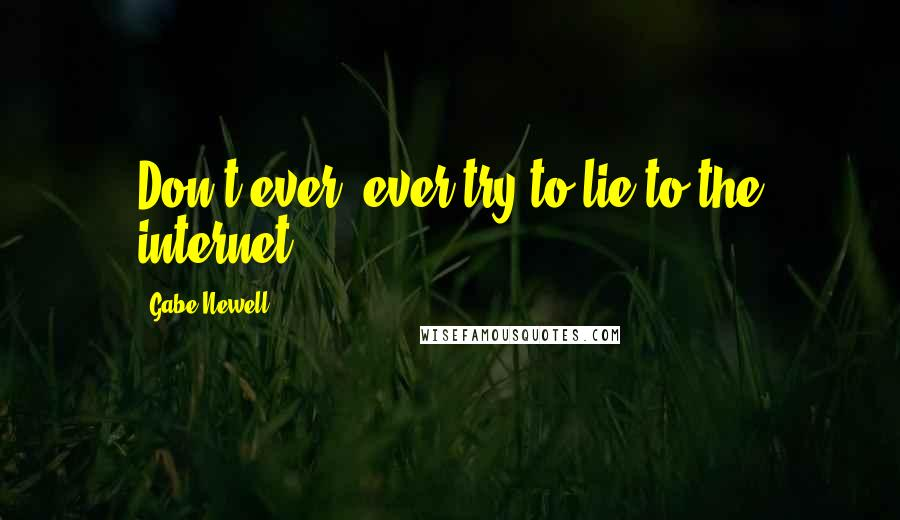 Gabe Newell quotes: Don't ever, ever try to lie to the internet ...