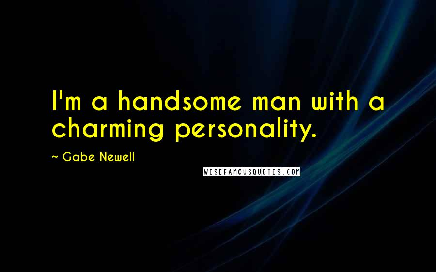 Gabe Newell quotes: I'm a handsome man with a charming personality.