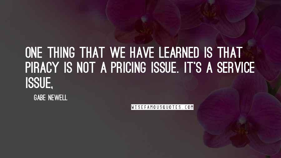 Gabe Newell quotes: One thing that we have learned is that piracy is not a pricing issue. It's a service issue,