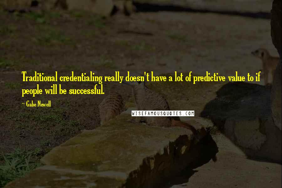 Gabe Newell quotes: Traditional credentialing really doesn't have a lot of predictive value to if people will be successful.