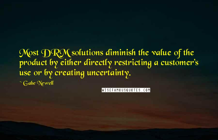 Gabe Newell quotes: Most DRM solutions diminish the value of the product by either directly restricting a customer's use or by creating uncertainty.