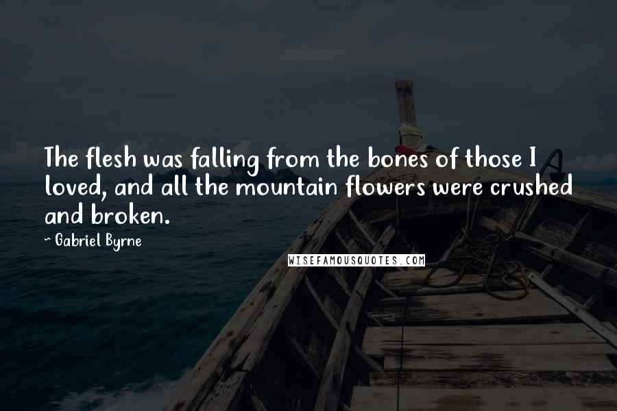 Gabriel Byrne quotes: The flesh was falling from the bones of those I loved, and all the mountain flowers were crushed and broken.